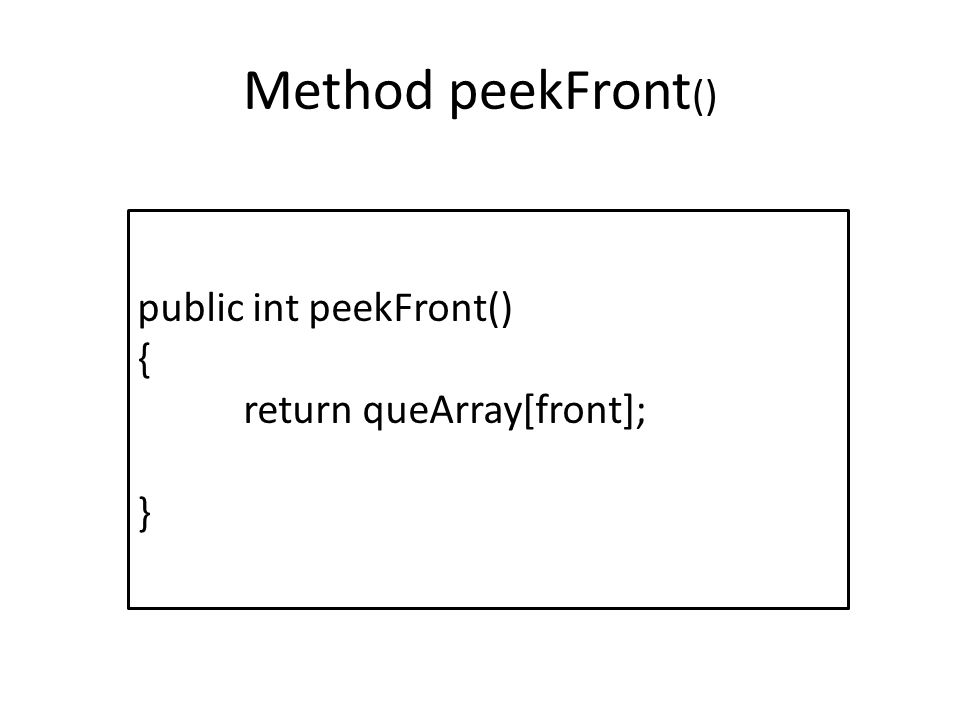 Method peekFront() public int peekFront() { return queArray[front]; }